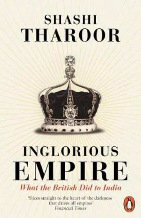 INGLORIOUS EMPIRE: WHAT THE BRITISH DID TO INDIA BY SHASHI T