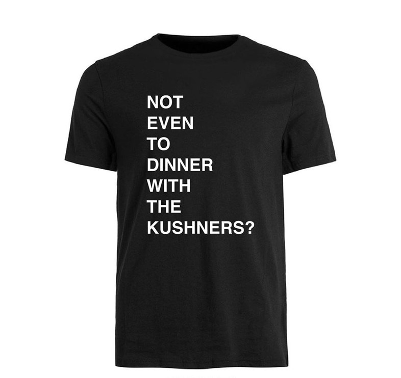 """""""Not even to dinner with the Kushners?"""" t-shirt"""
